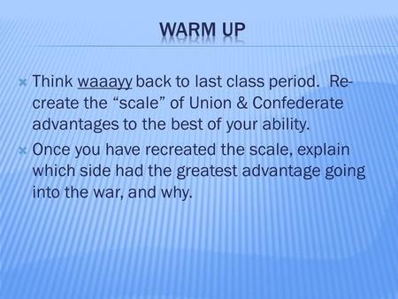 " Think waaayy back to last class period. Re- create the ""scale"" of Union & Confederate advantages to the best of your ability.  Once you have recreated."