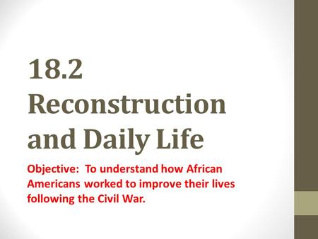 18.2 Reconstruction and Daily Life Objective: To understand how African Americans worked to improve their lives following the Civil War.