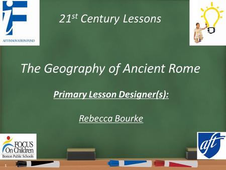 21 st Century Lessons The Geography of Ancient Rome Primary Lesson Designer(s): Rebecca Bourke 1.