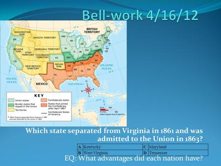 Which state separated from Virginia in 1861 and was admitted to the Union in 1863? EQ: What advantages did each nation have? AKentuckyCMaryland BWest VirginiaDTennessee.