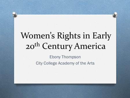 Women's Rights in Early 20 th Century America Ebony Thompson City College Academy of the Arts.