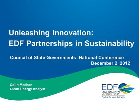 Unleashing Innovation: EDF Partnerships in Sustainability Council of State Governments National Conference December 2, 2012 Colin Meehan Clean Energy Analyst.