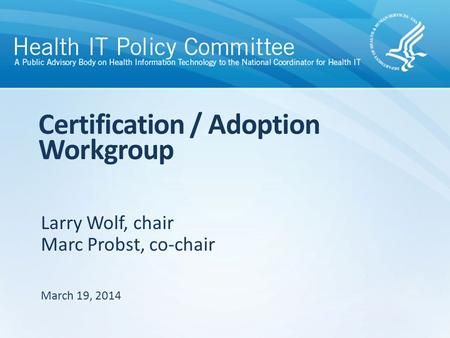 Larry Wolf, chair Marc Probst, co-chair Certification / Adoption Workgroup March 19, 2014.
