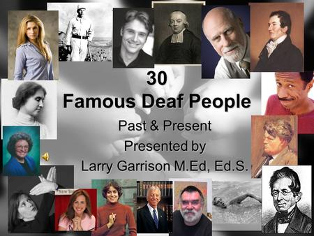 30 Famous Deaf People Past & Present Presented by Larry Garrison M.Ed, Ed.S.
