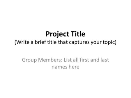 Project Title (Write a brief title that captures your topic) Group Members: List all first and last names here.