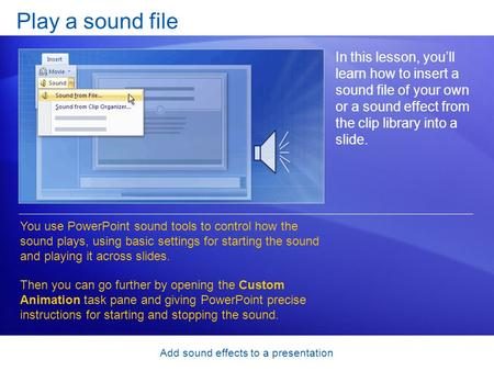 Add sound effects to a presentation Play a sound file In this lesson, you'll learn how to insert a sound file of your own or a sound effect from the clip.