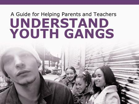 UNDERSTAND YOUTH GANGS A Guide for Helping Parents and Teachers.