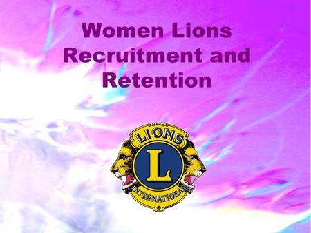 Women Lions Recruitment and Retention. 2 PURPOSE AND GOALS What's Past is Past – Looking at the Future Most clubs with women grow in size, have more new.