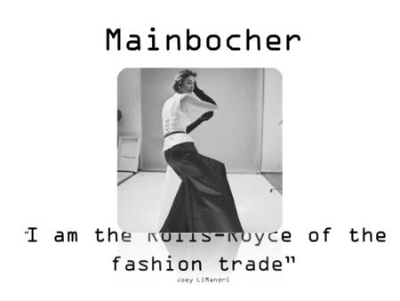 "Mainbocher "" I am the Rolls-Royce of the fashion trade"" Joey LiMandri."