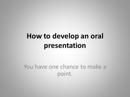 How to develop an oral presentation You have one chance to make a point.