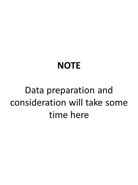 NOTE Data preparation and consideration will take some time here.
