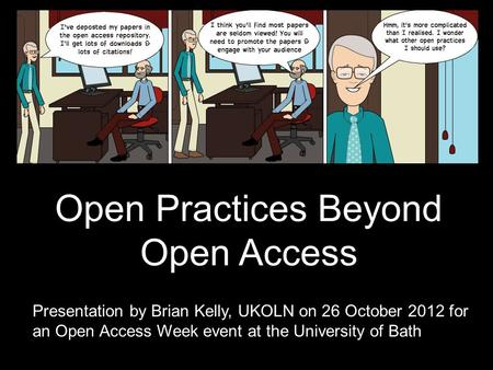 Open Practices Beyond Open Access Presentation by Brian Kelly, UKOLN on 25 October 2012 for an Open Access Week event at the University of Exeter 1 Open.