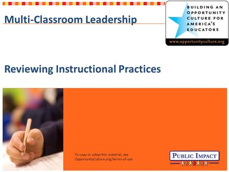 To copy or adapt this material, see OpportunityCulture.org/terms-of-use Multi-Classroom Leadership Reviewing Instructional Practices.