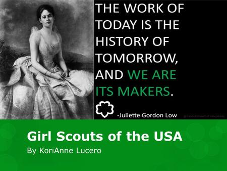 Girl Scouts of the USA By KoriAnne Lucero. So what is Girl Scouts? Girl Scouts is a non-profit organization whose main focus is empowering girls and helping.