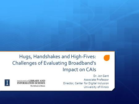Hugs, Handshakes and High-Fives: Challenges of Evaluating Broadband's Impact on CAIs Dr. Jon Gant Associate Professor Director, Center for Digital Inclusion.