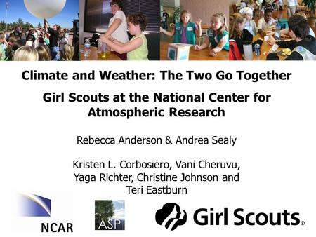 Climate and Weather: The Two Go Together Girl Scouts at the National Center for Atmospheric Research Rebecca Anderson & Andrea Sealy Kristen L. Corbosiero,