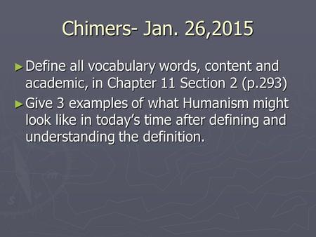 Chimers- Jan. 26,2015 ► Define all vocabulary words, content and academic, in Chapter 11 Section 2 (p.293) ► Give 3 examples of what Humanism might look.