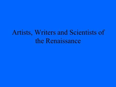 Artists, Writers and Scientists of the Renaissance.
