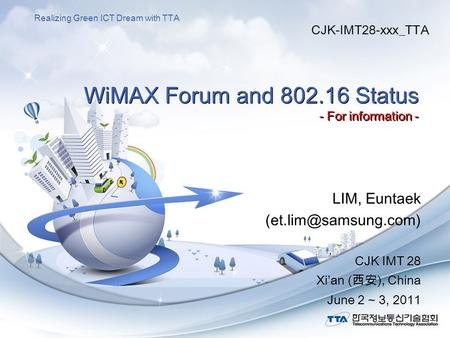 Realizing Green ICT Dream with TTA WiMAX Forum and 802.16 Status - For information - LIM, Euntaek CJK IMT 28 Xi'an (西安), China June.