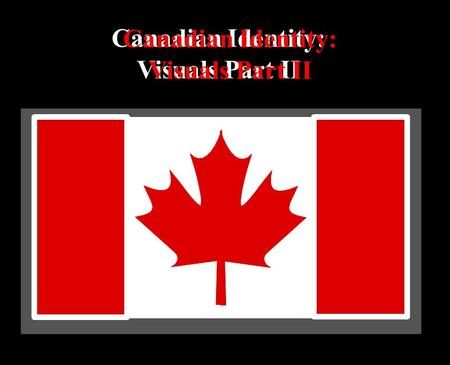 Canadian Identity: Visuals Part II Canadian Identity: Visuals Part II.