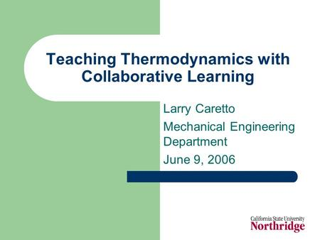 Teaching Thermodynamics with Collaborative Learning Larry Caretto Mechanical Engineering Department June 9, 2006.