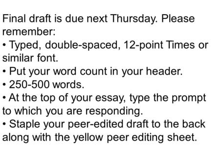 Final draft is due next Thursday. Please remember: Typed, double-spaced, 12-point Times or similar font. Put your word count in your header. 250-500 words.