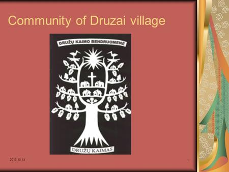"2015.10.14 1 Community of Druzai village. 2015.10.14 2 Motto: ""We are together when distressed or happy, can and want to help, are still young and full."
