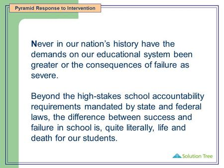 Pyramid Response to Intervention Never in our nation's history have the demands on our educational system been greater or the consequences of failure as.