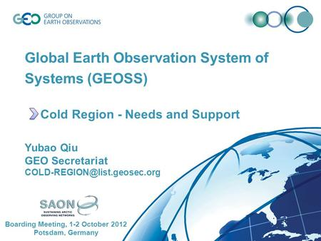 Global Earth Observation System of Systems (GEOSS) Cold Region - Needs and Support Yubao Qiu GEO Secretariat Boarding Meeting,