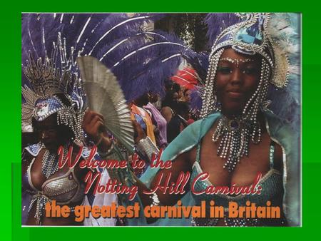 Notting Hill Carnival  Every August London is home to the great Notting Hill Carnival – the largest arts festival in Europe and second largest carnival.