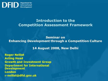 Introduction to the Competition Assessment Framework Seminar on Enhancing Development through a Competition Culture 14 August 2008, New Delhi Roger Nellist.