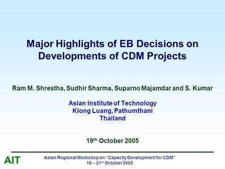 "AIT Asian Regional Workshop on ""Capacity Development for CDM"" 19 – 21 st October 2005 Major Highlights of EB Decisions on Developments of CDM Projects."