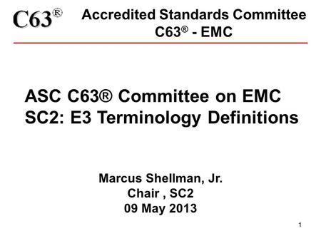 1 Accredited Standards Committee C63 ® - EMC ASC C63® Committee on EMC SC2: E3 Terminology Definitions Marcus Shellman, Jr. Chair, SC2 09 May 2013.