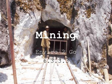 Mining Enviro 2 Go 6.3.3.3. Mining Objectives- You should be able to: Describe several methods of mining Describe important potential environmental consequences.