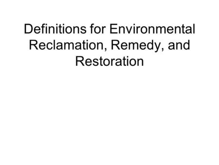 Definitions for Environmental Reclamation, Remedy, and Restoration.