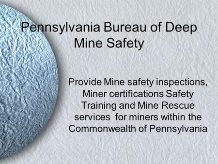 Pennsylvania Bureau of Deep Mine Safety Provide Mine safety inspections, Miner certifications Safety Training and Mine Rescue services for miners within.