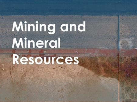 Mining and Mineral Resources. Minerals and Mineral Resources Objectives 1. Define the term mineral. 2. Explain the difference between a metal and a nonmetal,