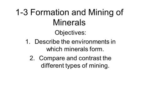 1-3 Formation and Mining of Minerals Objectives: 1.Describe the environments in which minerals form. 2.Compare and contrast the different types of mining.
