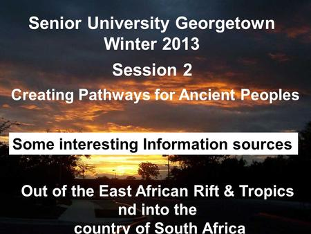 Senior University Georgetown Winter 2013 Creating Pathways for Ancient Peoples Session 2 Out of the East African Rift & Tropics nd into the country of.