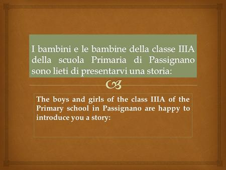 The boys and girls of the class IIIA of the Primary school in Passignano are happy to introduce you a story: