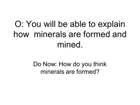 O: You will be able to explain how minerals are formed and mined. Do Now: How do you think minerals are formed?