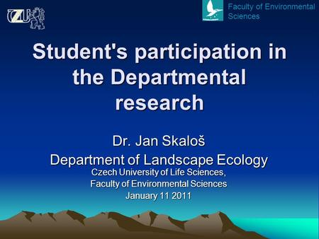 Student's participation in the Departmental research Dr. Jan Skaloš Department of Landscape Ecology Czech University of Life Sciences, Faculty of Environmental.