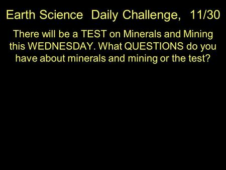 Earth Science Daily Challenge, 11/30 There will be a TEST on Minerals and Mining this WEDNESDAY. What QUESTIONS do you have about minerals and mining or.