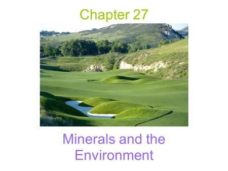 Chapter 27 Minerals and the Environment. Importance of Minerals to Society Standard of living increases with availability –Success in locating, extracting,