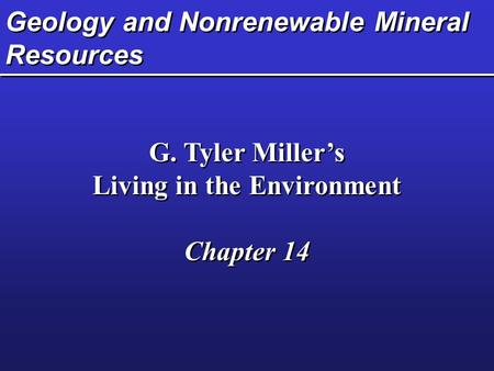 Geology and Nonrenewable Mineral Resources G. Tyler Miller's Living in the Environment Chapter 14 G. Tyler Miller's Living in the Environment Chapter 14.
