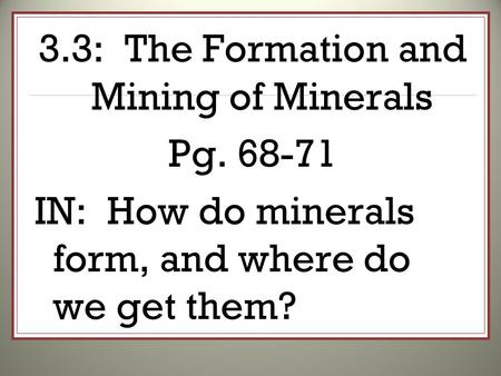 3.3: The Formation and Mining of Minerals Pg. 68-71 IN: How do minerals form, and where do we get them?