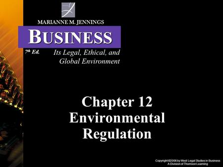 Copyright ©2006 by West Legal Studies in Business A Division of Thomson Learning Chapter 12 Environmental Regulation Its Legal, Ethical, and Global Environment.