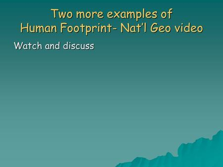 Two more examples of Human Footprint- Nat'l Geo video Watch and discuss.