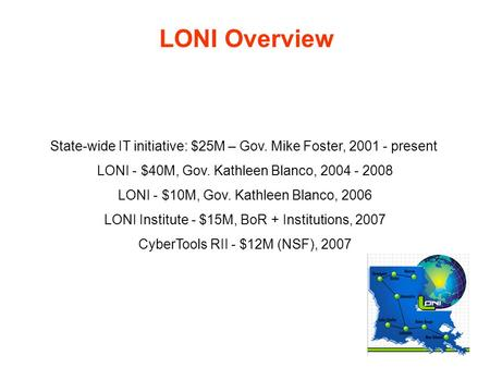 LONI Overview State-wide IT initiative: $25M – Gov. Mike Foster, 2001 - present LONI - $40M, Gov. Kathleen Blanco, 2004 - 2008 LONI - $10M, Gov. Kathleen.