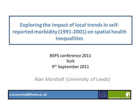 1 Exploring the impact of local trends in self- reported morbidity (1991-2001) on spatial health inequalities Alan Marshall (University of Leeds)